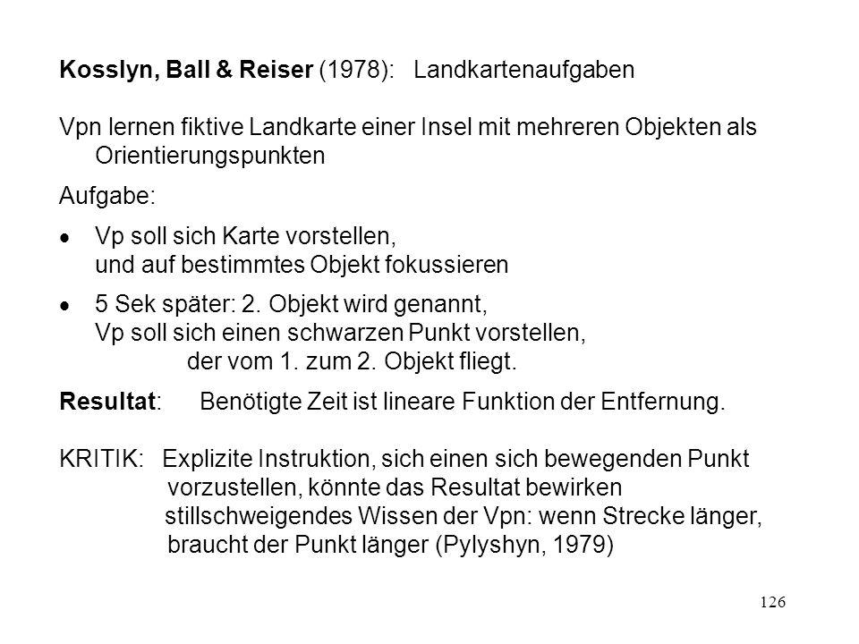 126 Kosslyn, Ball & Reiser (1978): Landkartenaufgaben Vpn lernen fiktive Landkarte einer Insel mit mehreren Objekten als Orientierungspunkten Aufgabe: Vp soll sich Karte vorstellen, und auf bestimmtes Objekt fokussieren 5 Sek später: 2.