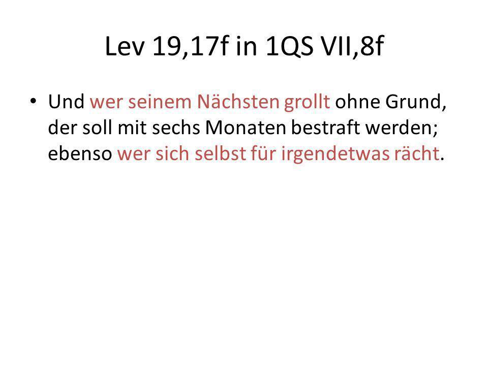 Lev 19,17f in 1QS VII,8f Und wer seinem Nächsten grollt ohne Grund, der soll mit sechs Monaten bestraft werden; ebenso wer sich selbst für irgendetwas
