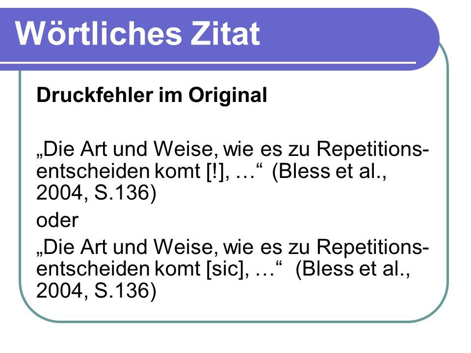 Wörtliches Zitat Druckfehler im Original Die Art und Weise, wie es zu Repetitions- entscheiden komt [!], … (Bless et al., 2004, S.136) oder Die Art un
