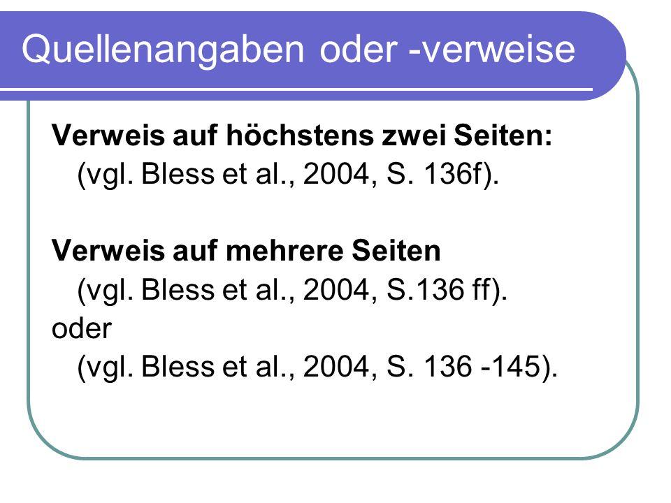 Quellenangaben oder -verweise Verweis auf höchstens zwei Seiten: (vgl. Bless et al., 2004, S. 136f). Verweis auf mehrere Seiten (vgl. Bless et al., 20