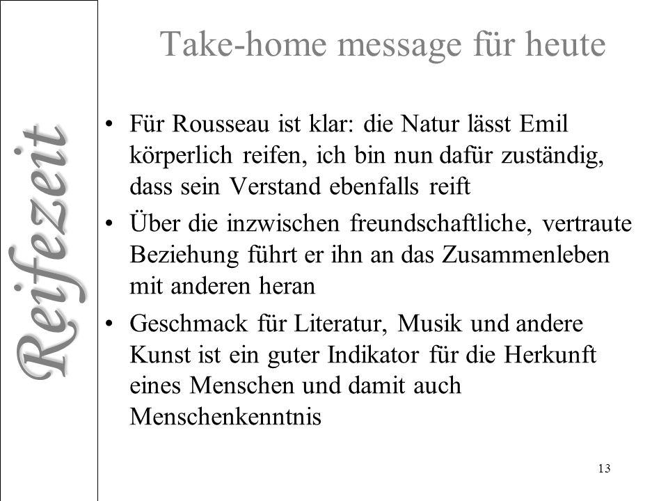 Reifezeit 13 Take-home message für heute Für Rousseau ist klar: die Natur lässt Emil körperlich reifen, ich bin nun dafür zuständig, dass sein Verstan