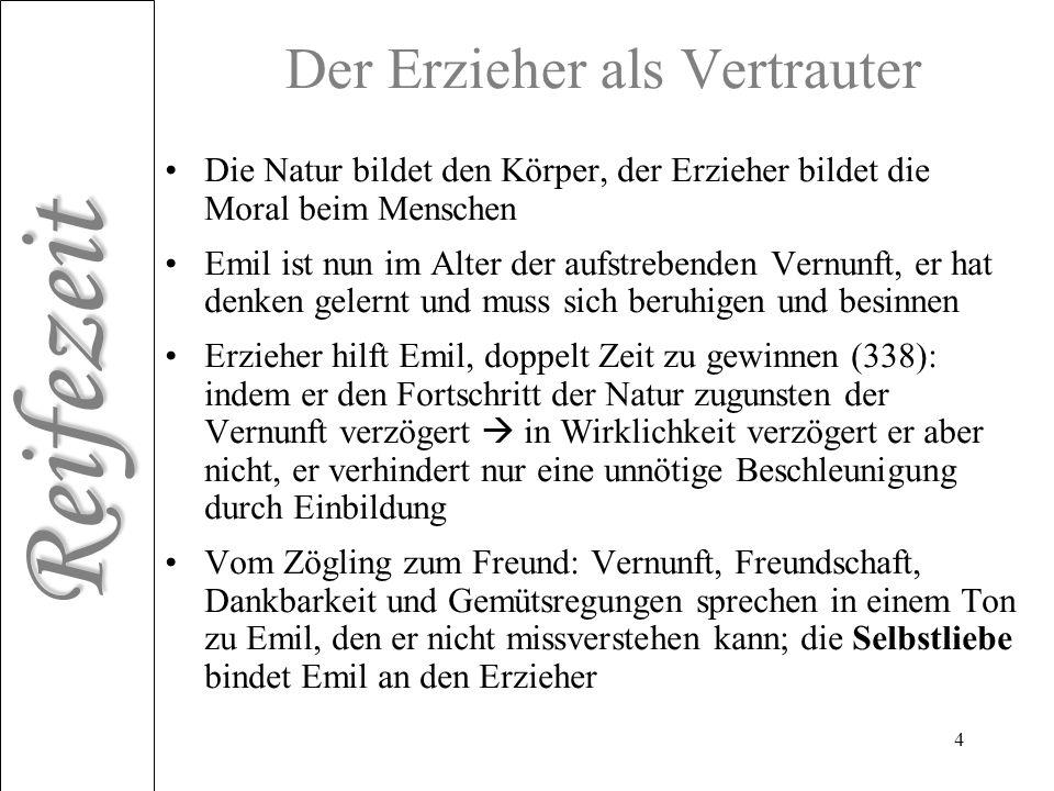 Reifezeit 4 Der Erzieher als Vertrauter Die Natur bildet den Körper, der Erzieher bildet die Moral beim Menschen Emil ist nun im Alter der aufstrebend