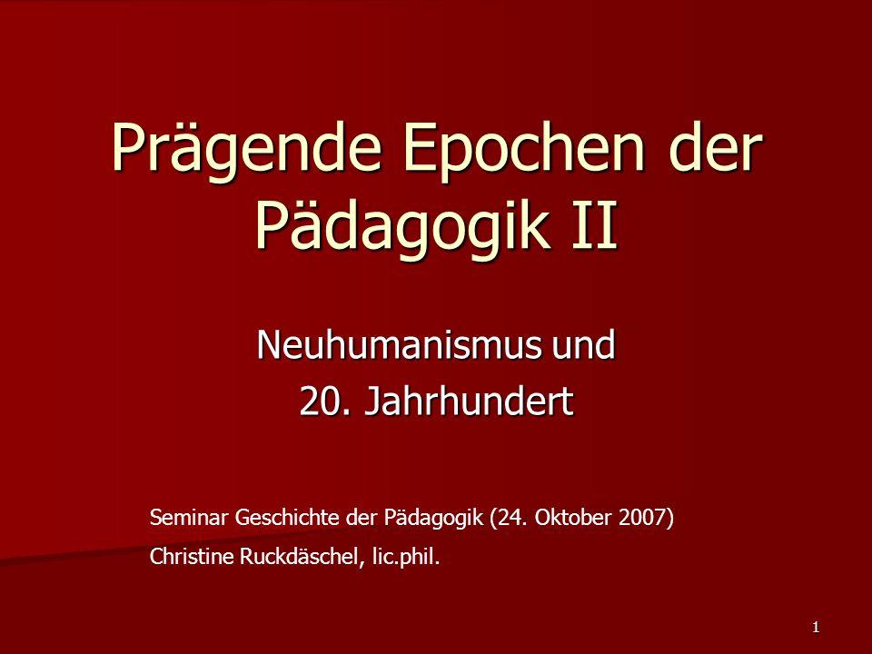 1 Prägende Epochen der Pädagogik II Neuhumanismus und 20. Jahrhundert Seminar Geschichte der Pädagogik (24. Oktober 2007) Christine Ruckdäschel, lic.p