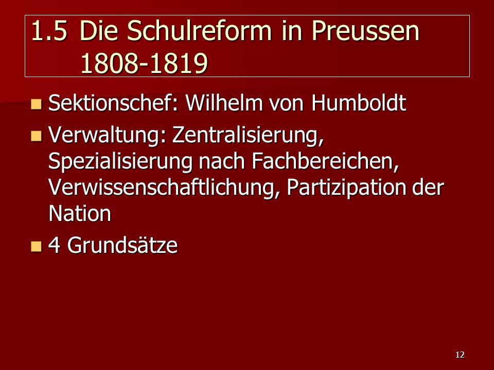 12 1.5 Die Schulreform in Preussen 1808-1819 Sektionschef: Wilhelm von Humboldt Sektionschef: Wilhelm von Humboldt Verwaltung: Zentralisierung, Spezia