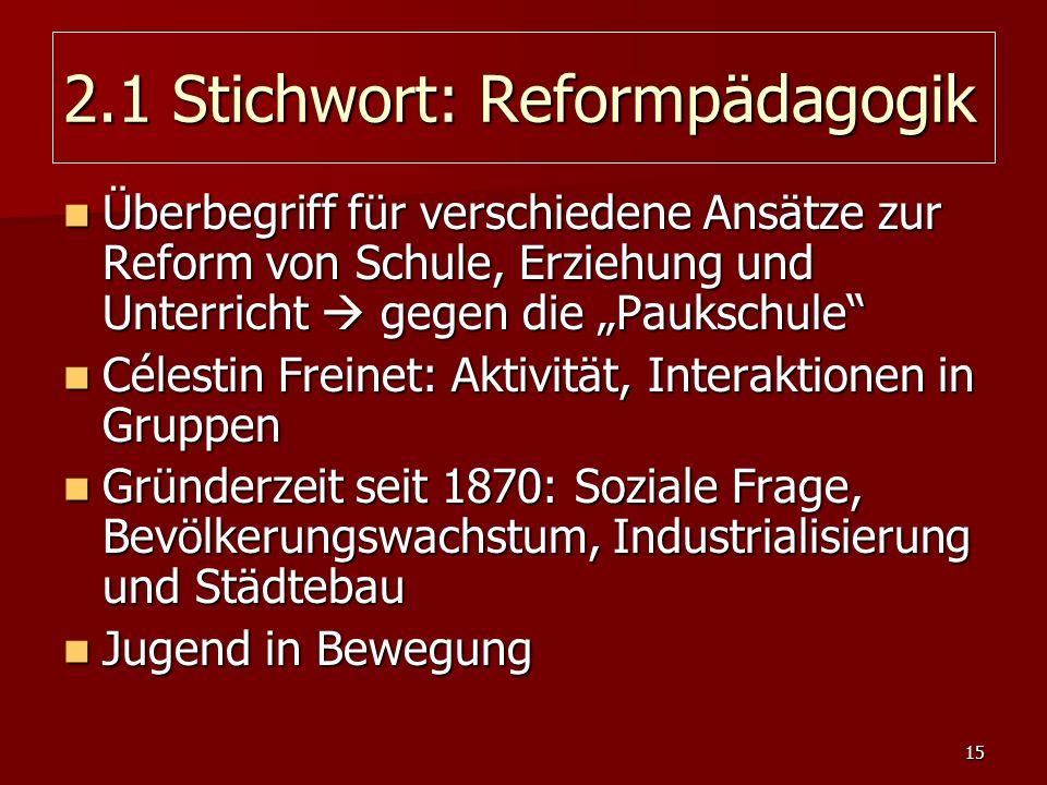 15 2.1 Stichwort: Reformpädagogik Überbegriff für verschiedene Ansätze zur Reform von Schule, Erziehung und Unterricht gegen die Paukschule Überbegrif