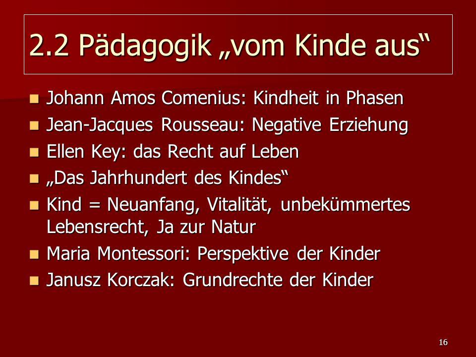 16 2.2 Pädagogik vom Kinde aus Johann Amos Comenius: Kindheit in Phasen Johann Amos Comenius: Kindheit in Phasen Jean-Jacques Rousseau: Negative Erzie