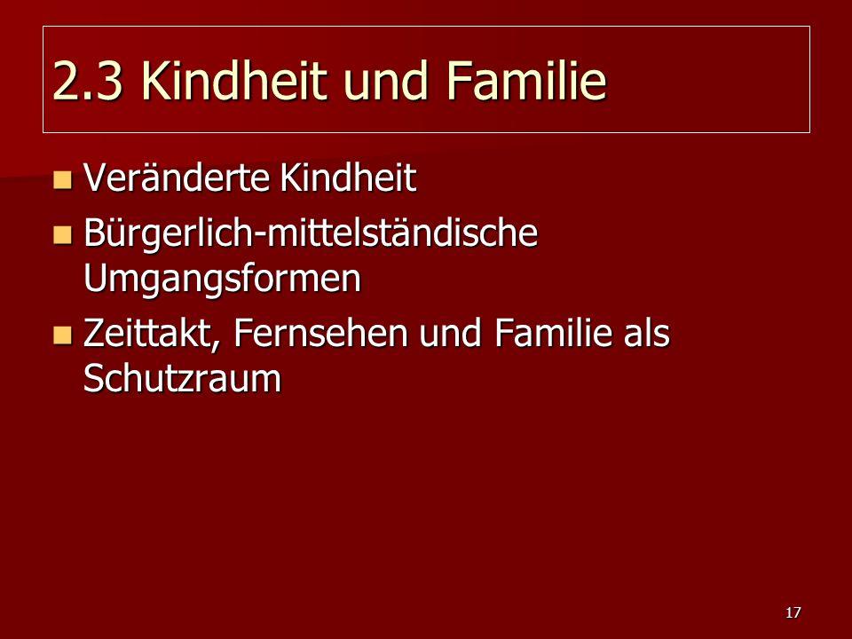 17 2.3 Kindheit und Familie Veränderte Kindheit Veränderte Kindheit Bürgerlich-mittelständische Umgangsformen Bürgerlich-mittelständische Umgangsforme
