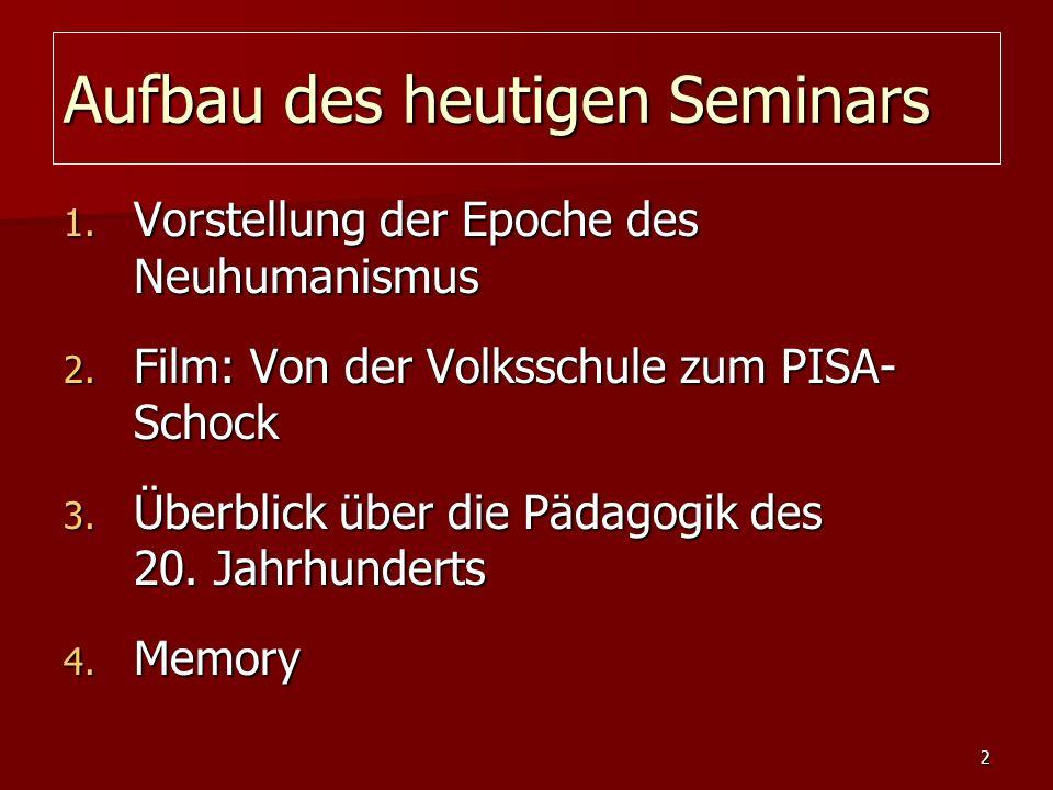 2 Aufbau des heutigen Seminars 1. Vorstellung der Epoche des Neuhumanismus 2. Film: Von der Volksschule zum PISA- Schock 3. Überblick über die Pädagog