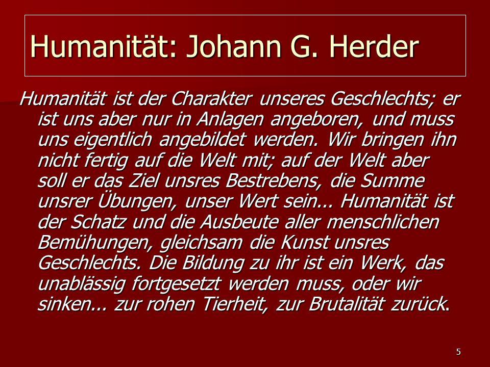 5 Humanität: Johann G. Herder Humanität ist der Charakter unseres Geschlechts; er ist uns aber nur in Anlagen angeboren, und muss uns eigentlich angeb