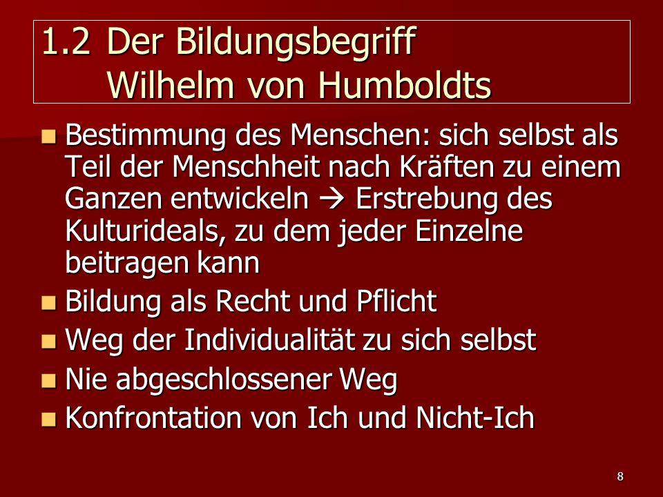 8 1.2 Der Bildungsbegriff Wilhelm von Humboldts Bestimmung des Menschen: sich selbst als Teil der Menschheit nach Kräften zu einem Ganzen entwickeln E