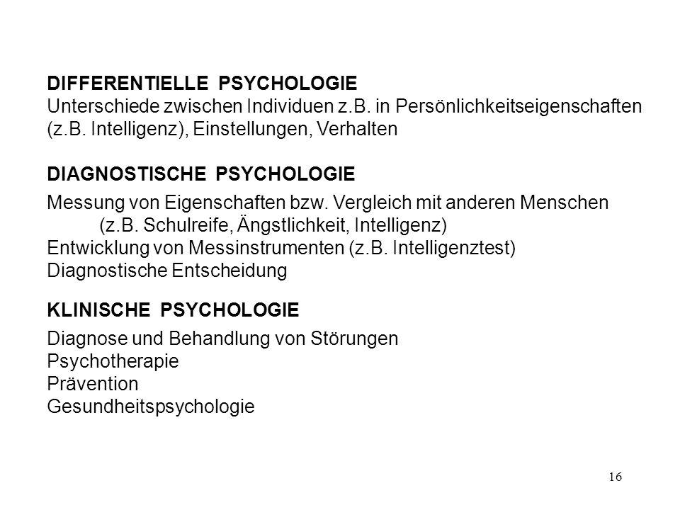 16 DIFFERENTIELLE PSYCHOLOGIE Unterschiede zwischen Individuen z.B. in Persönlichkeitseigenschaften (z.B. Intelligenz), Einstellungen, Verhalten DIAGN