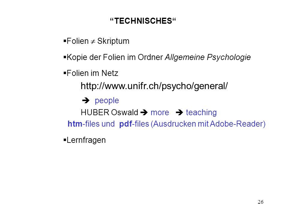 26 TECHNISCHES Folien Skriptum Kopie der Folien im Ordner Allgemeine Psychologie Folien im Netz http://www.unifr.ch/psycho/general/ people HUBER Oswal