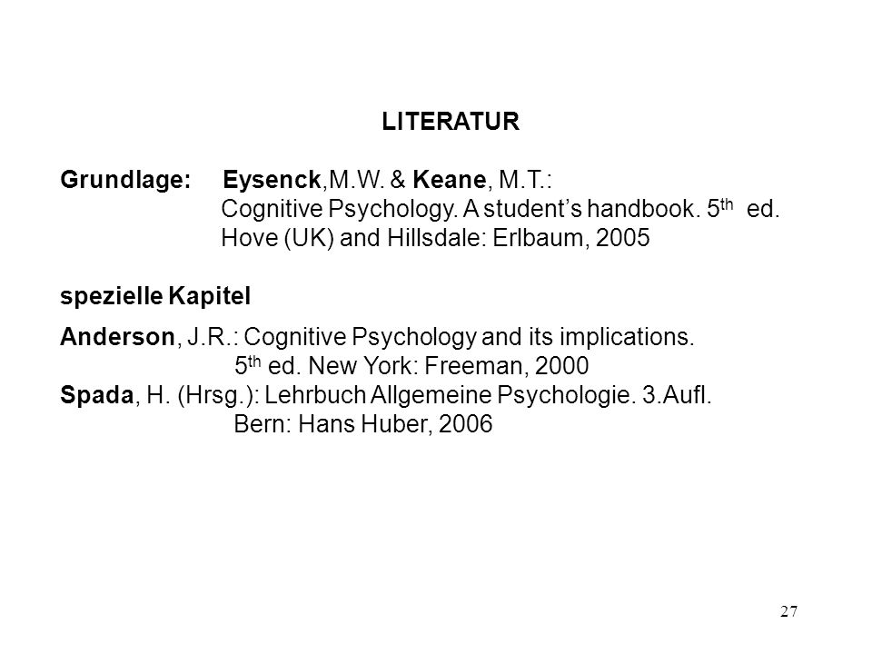 27 LITERATUR Grundlage: Eysenck,M.W. & Keane, M.T.: Cognitive Psychology. A students handbook. 5 th ed. Hove (UK) and Hillsdale: Erlbaum, 2005 speziel
