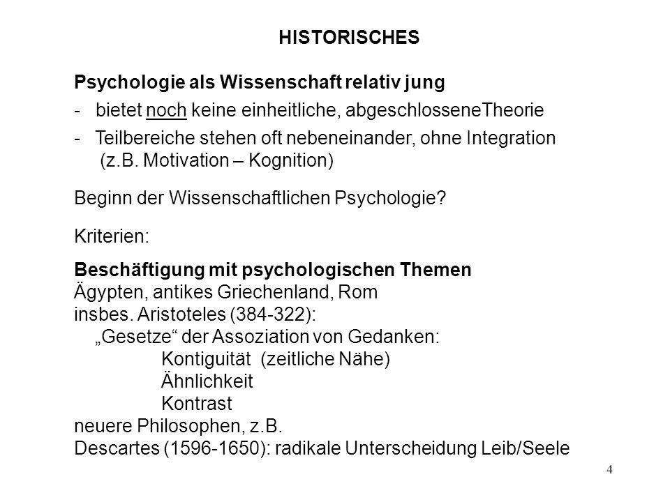 4 HISTORISCHES Psychologie als Wissenschaft relativ jung - bietet noch keine einheitliche, abgeschlosseneTheorie - Teilbereiche stehen oft nebeneinand