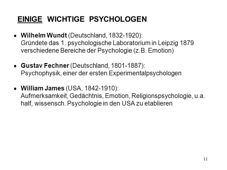 11 EINIGE WICHTIGE PSYCHOLOGEN Wilhelm Wundt (Deutschland, 1832-1920): Gründete das 1. psychologische Laboratorium in Leipzig 1879 verschiedene Bereic