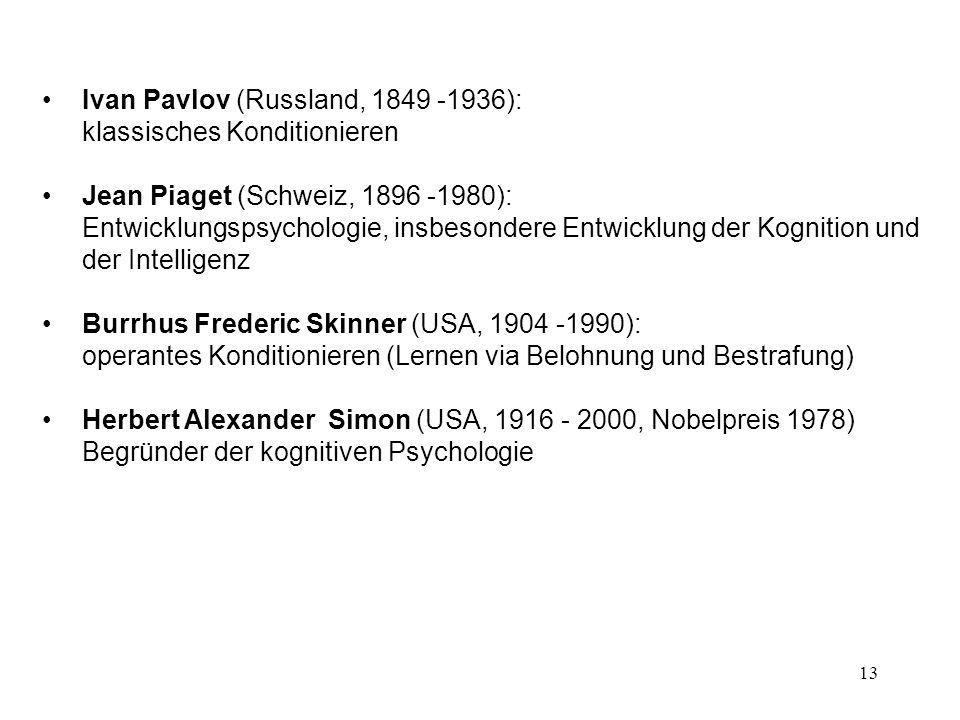 13 Ivan Pavlov (Russland, 1849 -1936): klassisches Konditionieren Jean Piaget (Schweiz, 1896 -1980): Entwicklungspsychologie, insbesondere Entwicklung