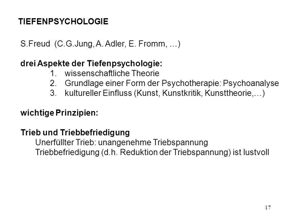 17 TIEFENPSYCHOLOGIE S.Freud (C.G.Jung, A. Adler, E. Fromm, …) drei Aspekte der Tiefenpsychologie: 1.wissenschaftliche Theorie 2.Grundlage einer Form