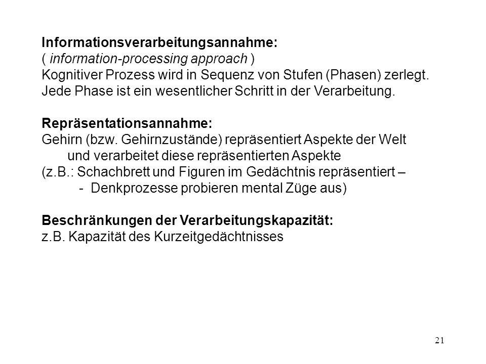 21 Informationsverarbeitungsannahme: ( information-processing approach ) Kognitiver Prozess wird in Sequenz von Stufen (Phasen) zerlegt. Jede Phase is