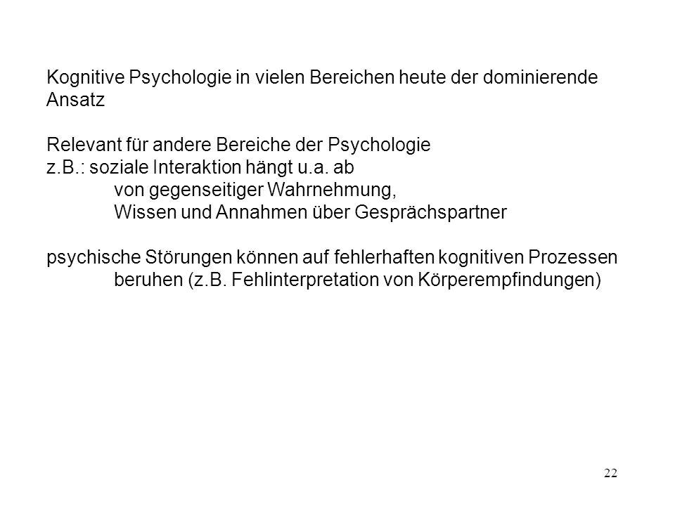 22 Kognitive Psychologie in vielen Bereichen heute der dominierende Ansatz Relevant für andere Bereiche der Psychologie z.B.: soziale Interaktion häng