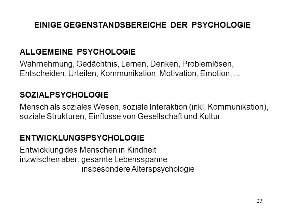 23 EINIGE GEGENSTANDSBEREICHE DER PSYCHOLOGIE ALLGEMEINE PSYCHOLOGIE Wahrnehmung, Gedächtnis, Lernen, Denken, Problemlösen, Entscheiden, Urteilen, Kom