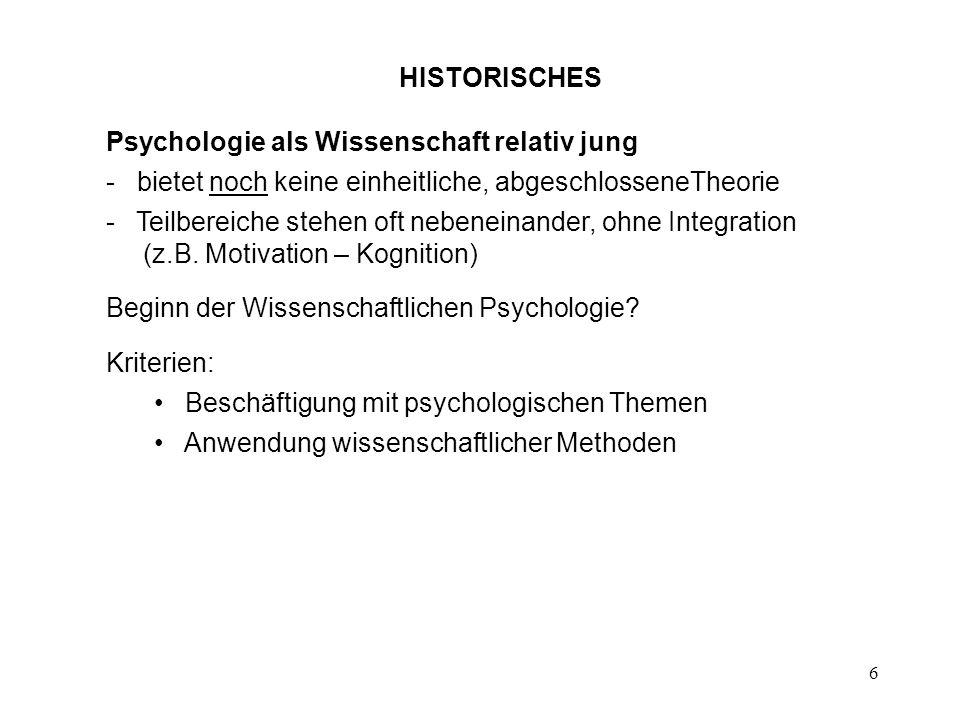 6 HISTORISCHES Psychologie als Wissenschaft relativ jung - bietet noch keine einheitliche, abgeschlosseneTheorie - Teilbereiche stehen oft nebeneinand