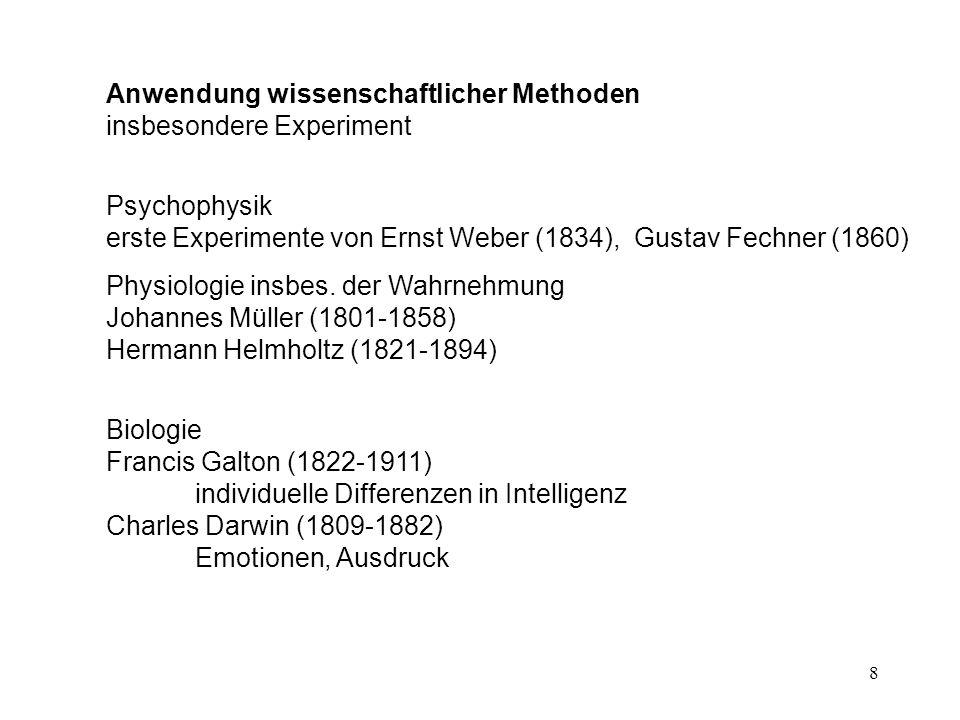 8 Anwendung wissenschaftlicher Methoden insbesondere Experiment Psychophysik erste Experimente von Ernst Weber (1834), Gustav Fechner (1860) Physiolog