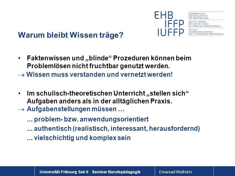 Emanuel Wüthrich Universität Fribourg Sek II Seminar Berufspädagogik Warum bleibt Wissen träge? Faktenwissen und blinde Prozeduren können beim Problem