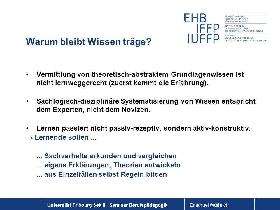Emanuel Wüthrich Universität Fribourg Sek II Seminar Berufspädagogik Warum bleibt Wissen träge? Vermittlung von theoretisch-abstraktem Grundlagenwisse
