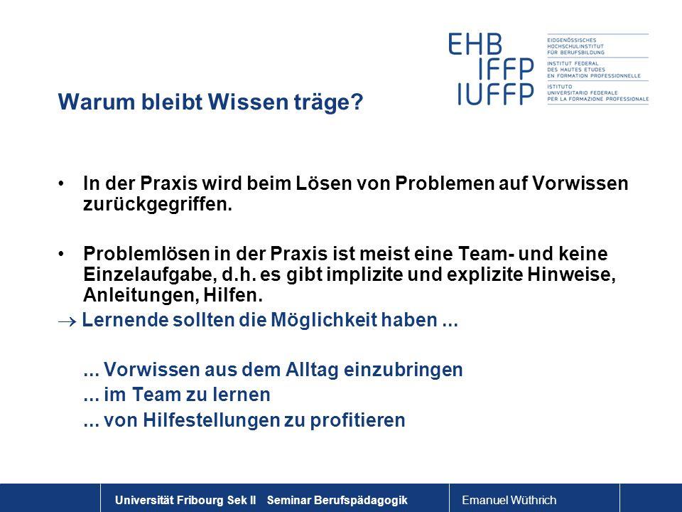 Emanuel Wüthrich Universität Fribourg Sek II Seminar Berufspädagogik Warum bleibt Wissen träge? In der Praxis wird beim Lösen von Problemen auf Vorwis