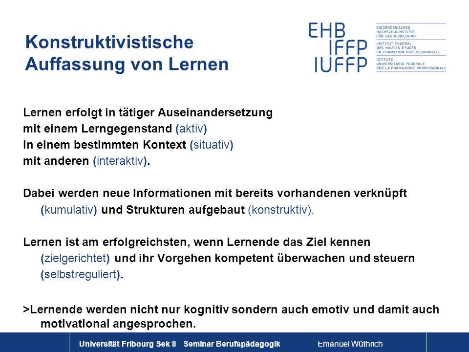 Emanuel Wüthrich Universität Fribourg Sek II Seminar Berufspädagogik Konstruktivistische Auffassung von Lernen Lernen erfolgt in tätiger Auseinanderse