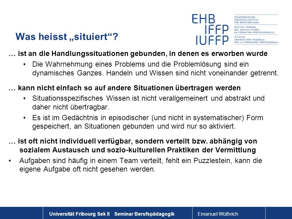 Emanuel Wüthrich Universität Fribourg Sek II Seminar Berufspädagogik Was heisst situiert? … ist an die Handlungssituationen gebunden, in denen es erwo