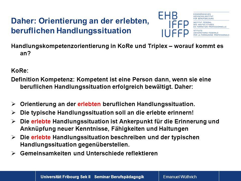 Emanuel Wüthrich Universität Fribourg Sek II Seminar Berufspädagogik Daher: Orientierung an der erlebten, beruflichen Handlungssituation Handlungskomp