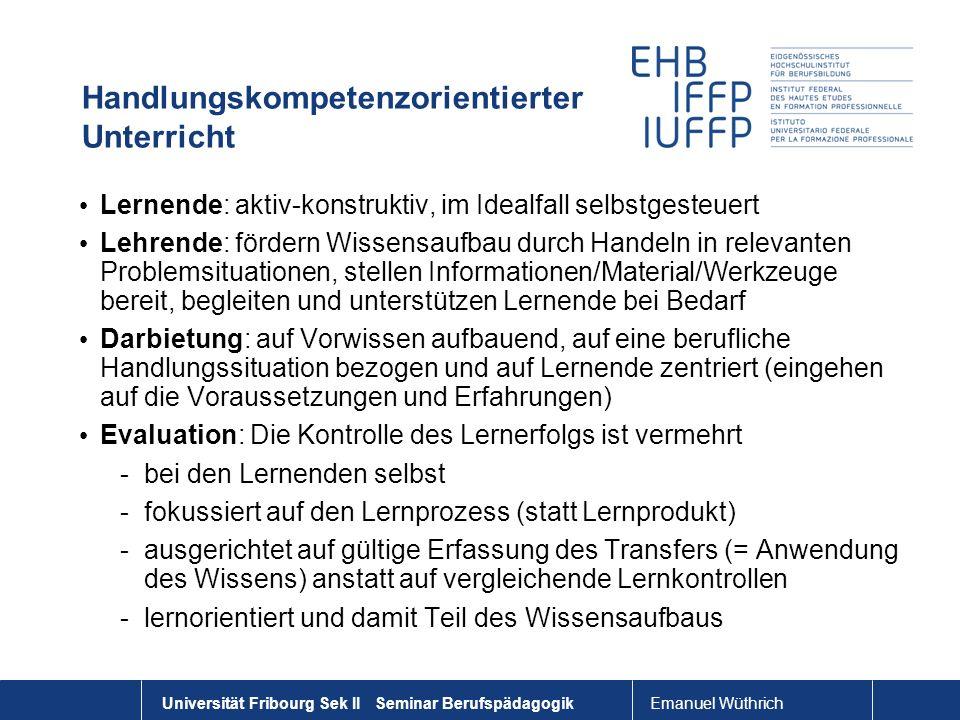 Emanuel Wüthrich Universität Fribourg Sek II Seminar Berufspädagogik Handlungskompetenzorientierter Unterricht Lernende: aktiv-konstruktiv, im Idealfa