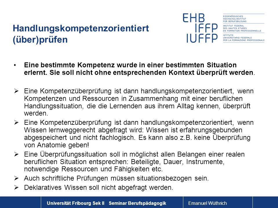 Emanuel Wüthrich Universität Fribourg Sek II Seminar Berufspädagogik Handlungskompetenzorientiert (über)prüfen Eine bestimmte Kompetenz wurde in einer