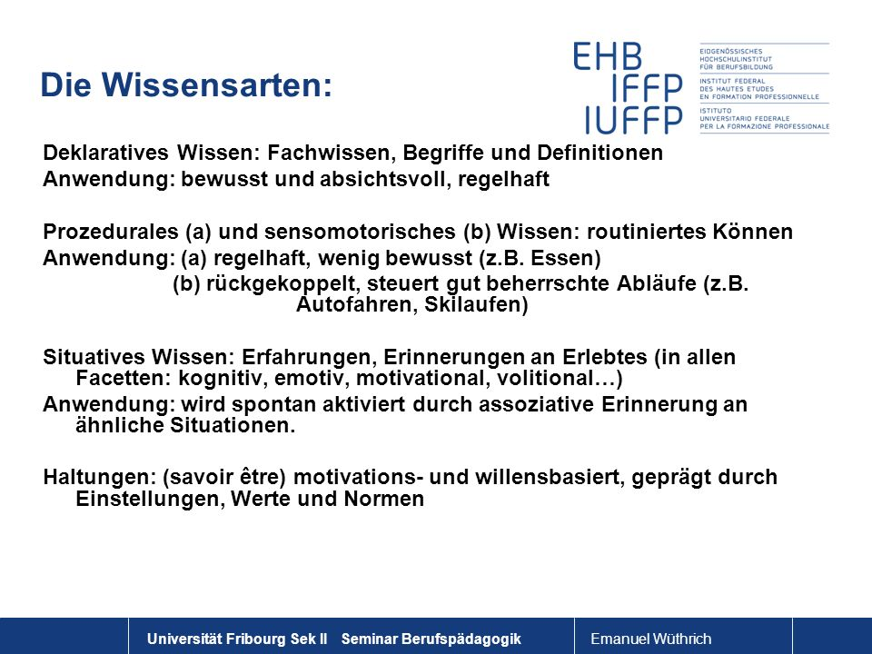 Emanuel Wüthrich Universität Fribourg Sek II Seminar Berufspädagogik Die Wissensarten: Deklaratives Wissen: Fachwissen, Begriffe und Definitionen Anwe