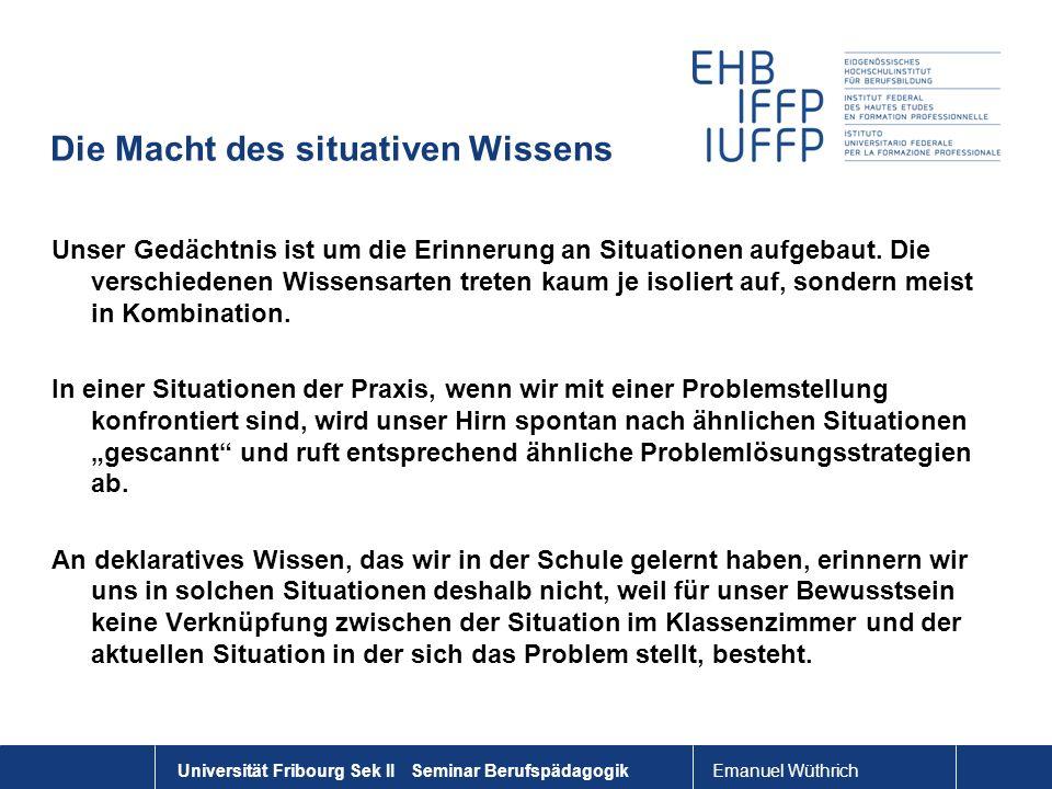 Emanuel Wüthrich Universität Fribourg Sek II Seminar Berufspädagogik Die Macht des situativen Wissens Unser Gedächtnis ist um die Erinnerung an Situat