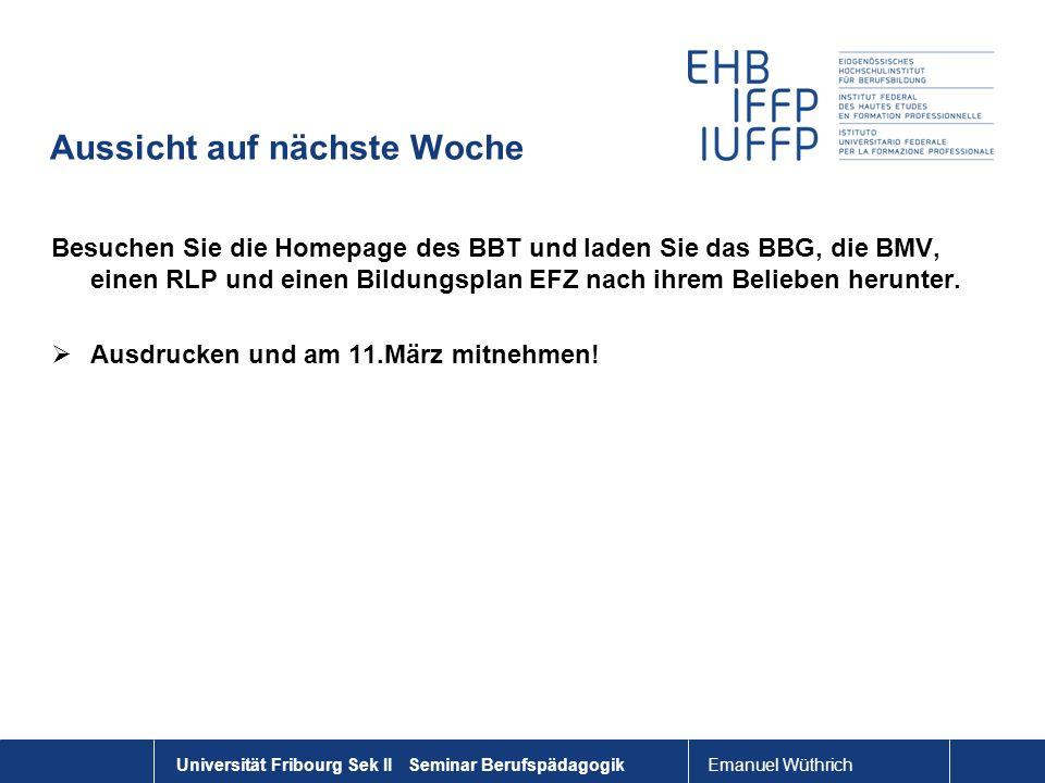 Emanuel Wüthrich Universität Fribourg Sek II Seminar Berufspädagogik Aussicht auf nächste Woche Besuchen Sie die Homepage des BBT und laden Sie das BB
