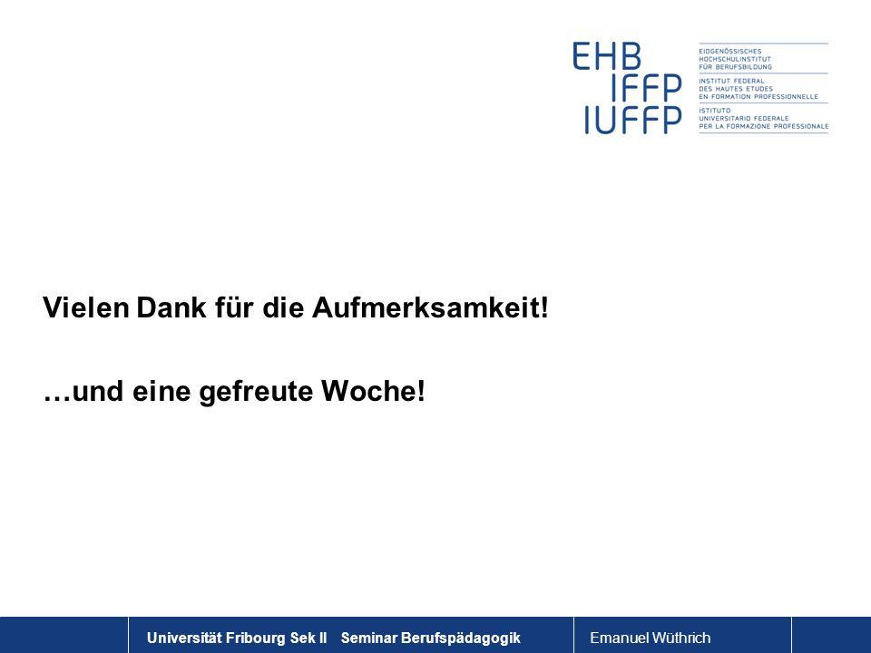 Emanuel Wüthrich Universität Fribourg Sek II Seminar Berufspädagogik Vielen Dank für die Aufmerksamkeit! …und eine gefreute Woche!