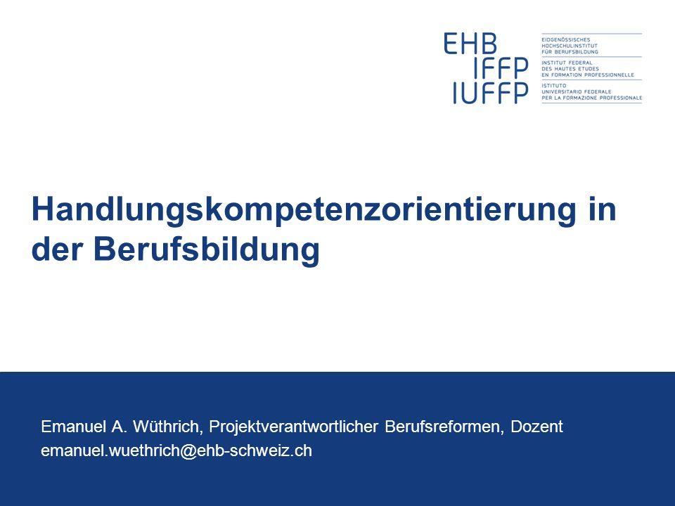 Handlungskompetenzorientierung in der Berufsbildung Emanuel A. Wüthrich, Projektverantwortlicher Berufsreformen, Dozent emanuel.wuethrich@ehb-schweiz.