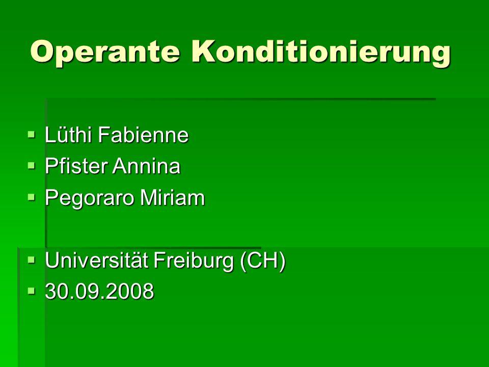 Operante Konditionierung Lüthi Fabienne Lüthi Fabienne Pfister Annina Pfister Annina Pegoraro Miriam Pegoraro Miriam Universität Freiburg (CH) Universität Freiburg (CH) 30.09.2008 30.09.2008
