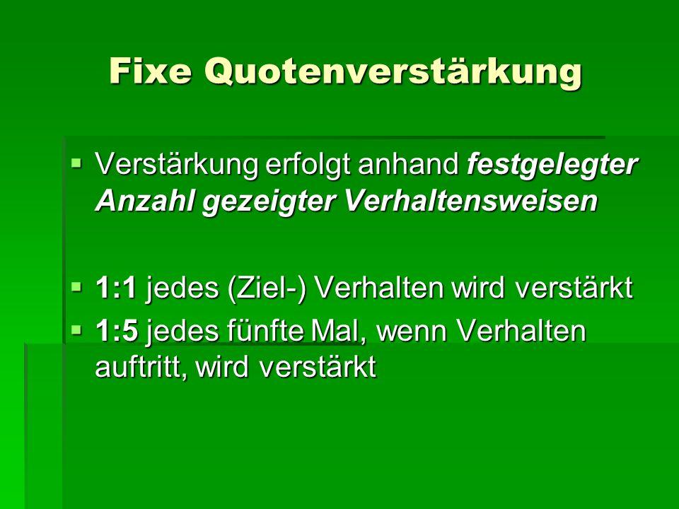 Fixe Quotenverstärkung Verstärkung erfolgt anhand festgelegter Anzahl gezeigter Verhaltensweisen Verstärkung erfolgt anhand festgelegter Anzahl gezeig