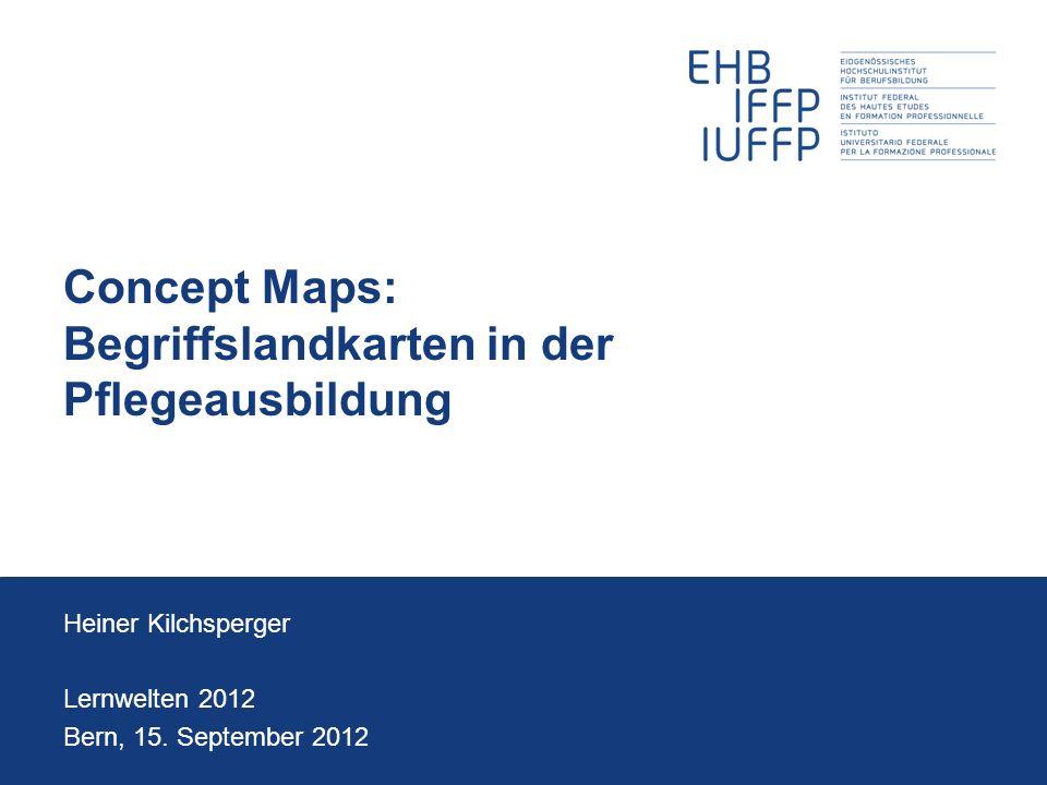Concept Maps: Begriffslandkarten in der Pflegeausbildung Heiner Kilchsperger Lernwelten 2012 Bern, 15. September 2012