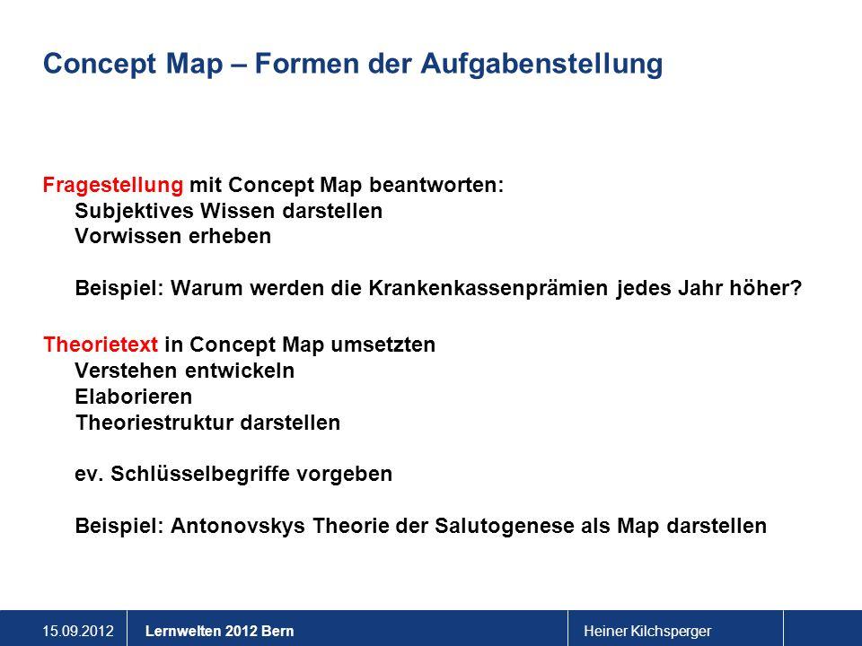 15.09.2012Heiner KilchspergerLernwelten 2012 Bern Concept Map – Formen der Aufgabenstellung Lücken-Concept Map vervollständigen Map mit Begriffen Verbindungen benennen In leere Kästchen Begriffe eintragen Mischformen