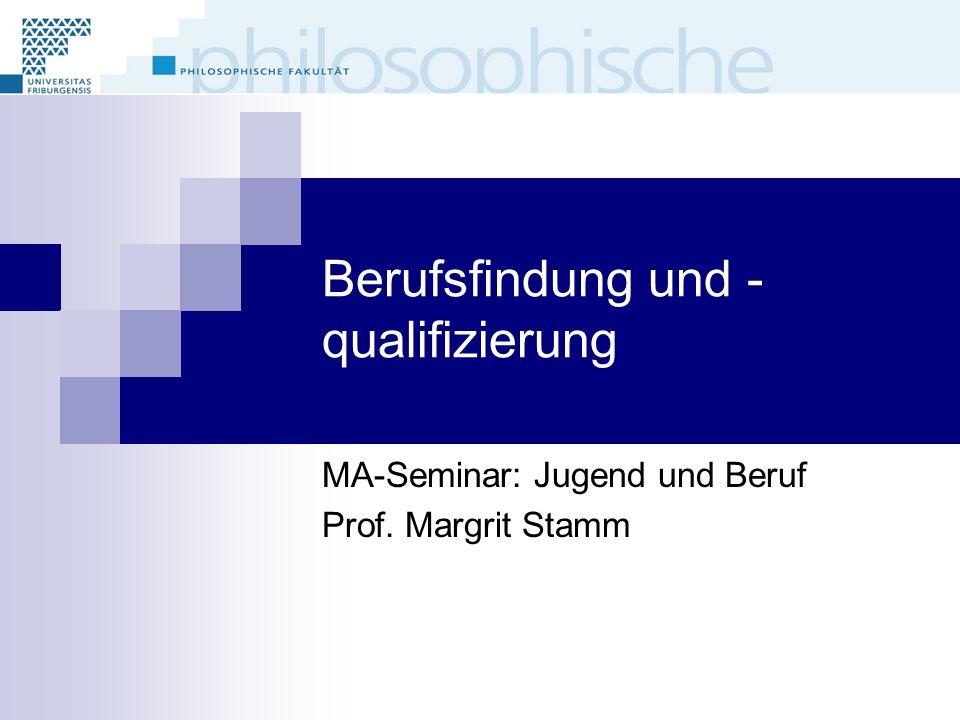 Berufsfindung und - qualifizierung MA-Seminar: Jugend und Beruf Prof. Margrit Stamm