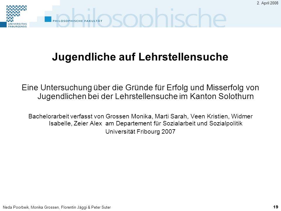 Neda Poorbeik, Monika Grossen, Florentin Jäggi & Peter Suter 19 2. April 2008 Jugendliche auf Lehrstellensuche Eine Untersuchung über die Gründe für E