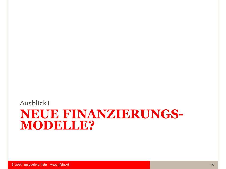 NEUE FINANZIERUNGS- MODELLE? Ausblick I © 2007 Jacqueline Fehr - www.jfehr.ch 10