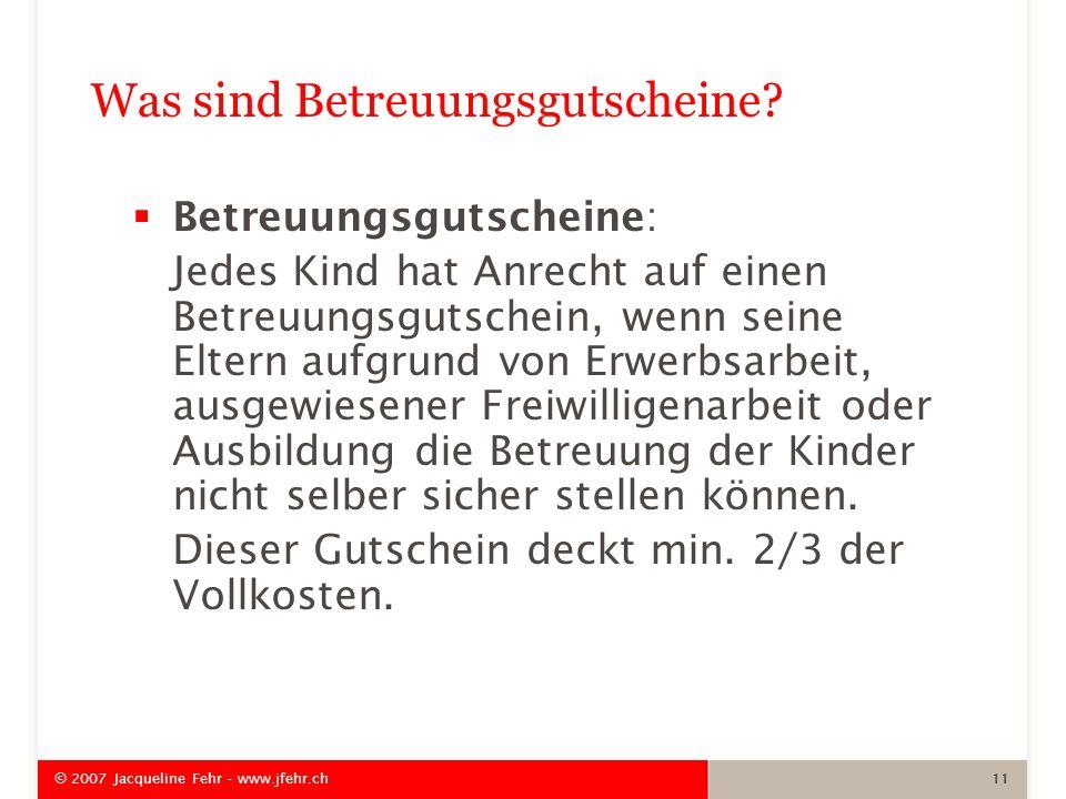 © 2007 Jacqueline Fehr - www.jfehr.ch 11 Was sind Betreuungsgutscheine? Betreuungsgutscheine: Jedes Kind hat Anrecht auf einen Betreuungsgutschein, we