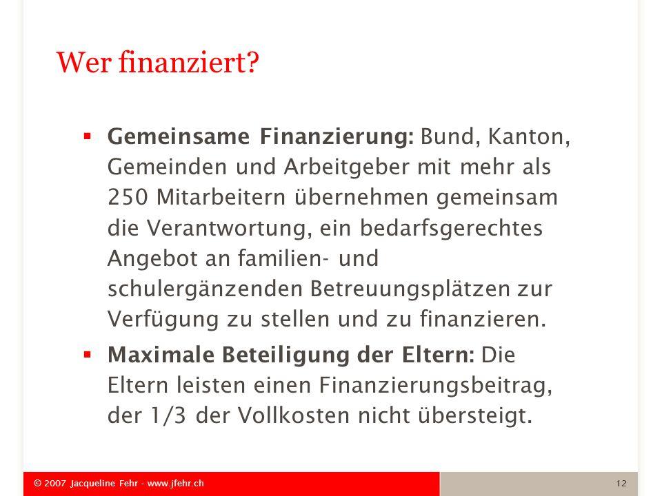 © 2007 Jacqueline Fehr - www.jfehr.ch 12 Wer finanziert? Gemeinsame Finanzierung: Bund, Kanton, Gemeinden und Arbeitgeber mit mehr als 250 Mitarbeiter