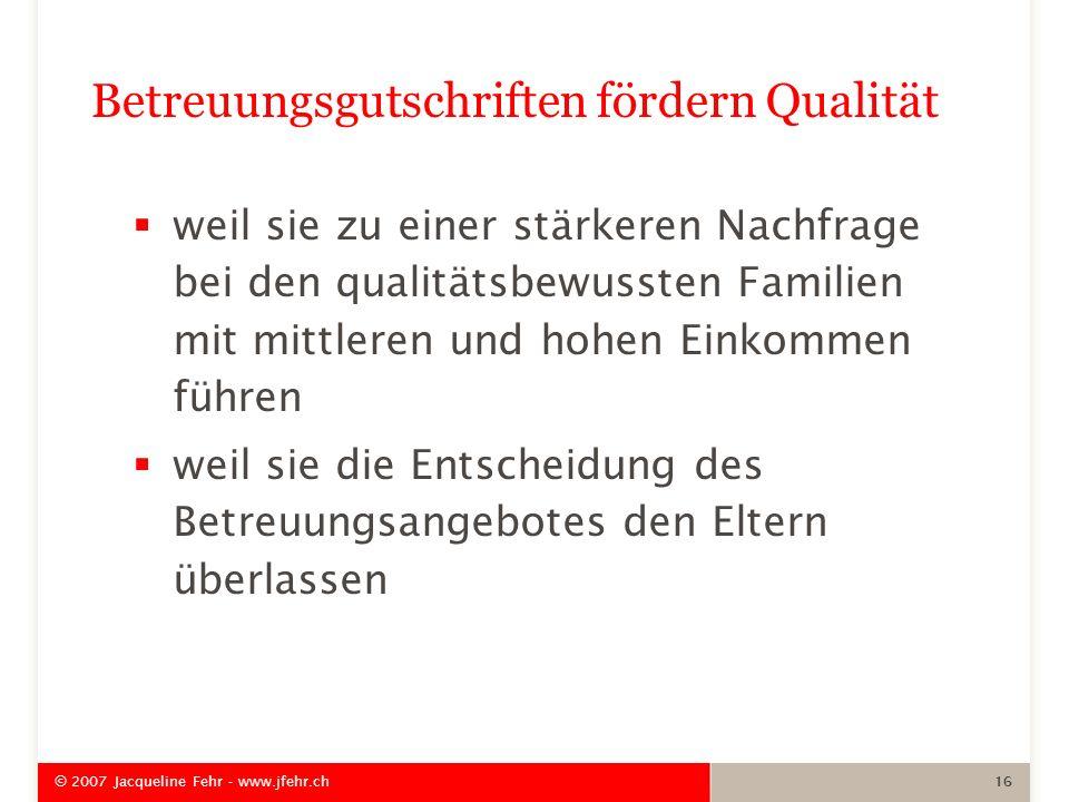 © 2007 Jacqueline Fehr - www.jfehr.ch 16 weil sie zu einer stärkeren Nachfrage bei den qualitätsbewussten Familien mit mittleren und hohen Einkommen f