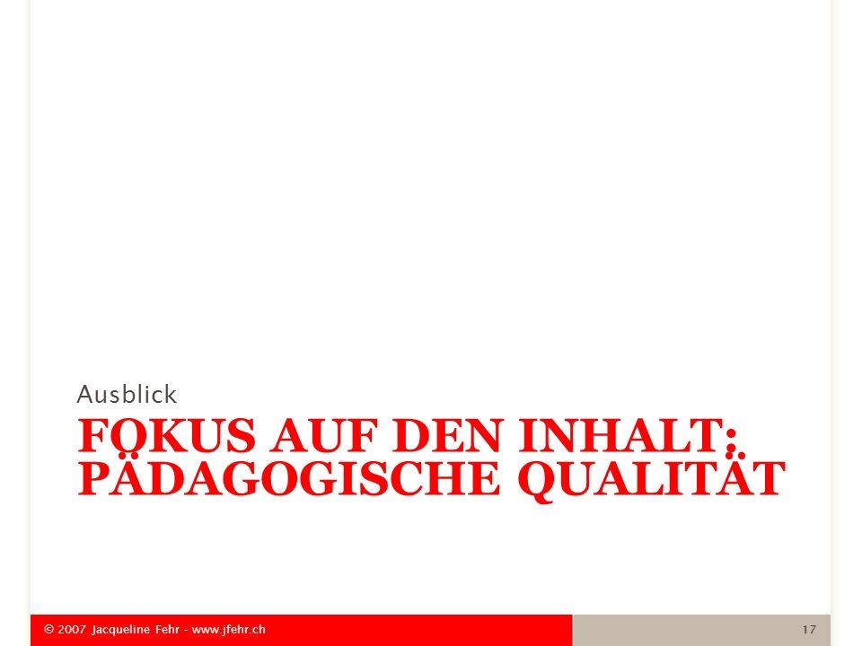 FOKUS AUF DEN INHALT: PÄDAGOGISCHE QUALITÄT Ausblick © 2007 Jacqueline Fehr - www.jfehr.ch 17